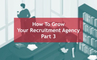 15 Ways to Grow Your Recruitment Agency – Part Three